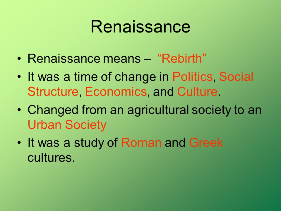 Renaissance Renaissance means –Rebirth It was a time of change in Politics, Social Structure, Economics, and Culture. Changed from an agricultural soc
