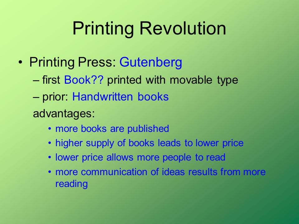 Printing Revolution Printing Press: Gutenberg –first Book?? printed with movable type –prior: Handwritten books advantages: more books are published h