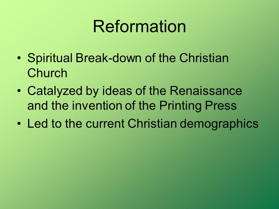 Reformation Spiritual Break-down of the Christian Church Catalyzed by ideas of the Renaissance and the invention of the Printing Press Led to the current Christian demographics