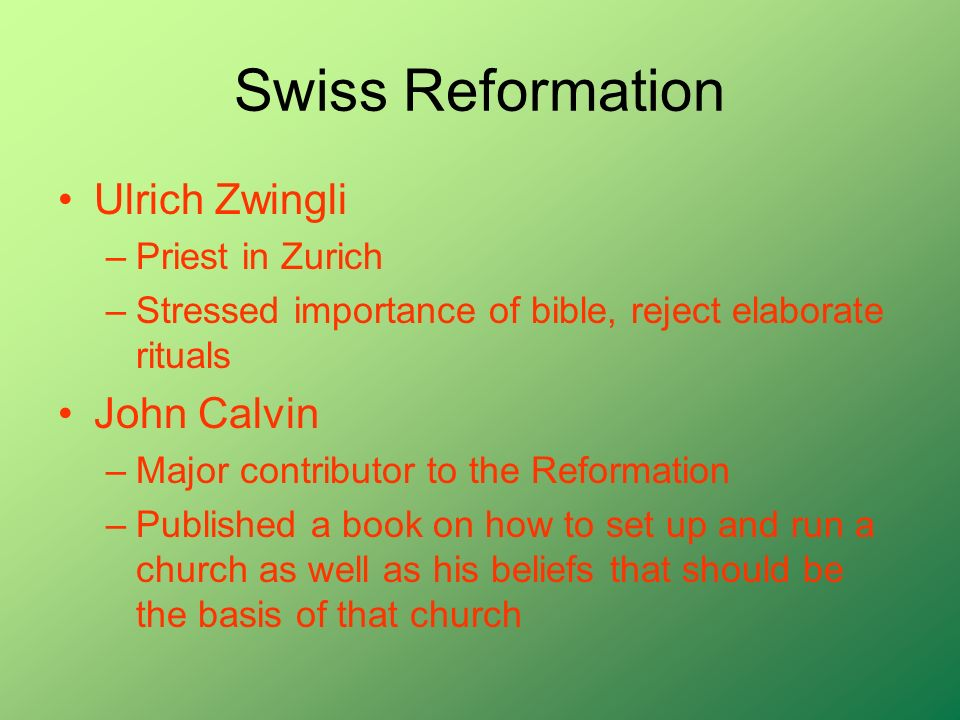 Swiss Reformation Ulrich Zwingli –Priest in Zurich –Stressed importance of bible, reject elaborate rituals John Calvin –Major contributor to the Reformation –Published a book on how to set up and run a church as well as his beliefs that should be the basis of that church