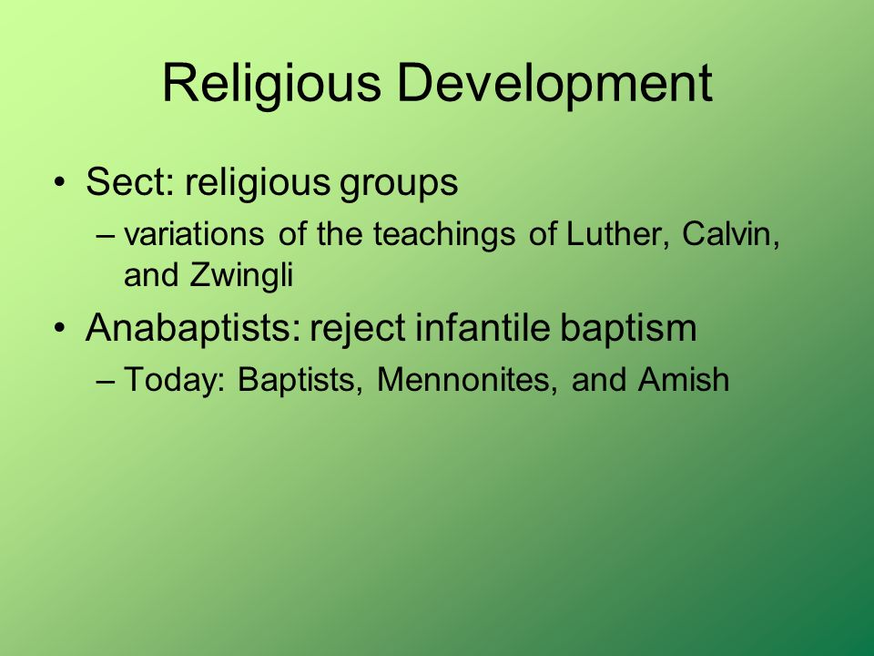 Religious Development Sect: religious groups –variations of the teachings of Luther, Calvin, and Zwingli Anabaptists: reject infantile baptism –Today: Baptists, Mennonites, and Amish
