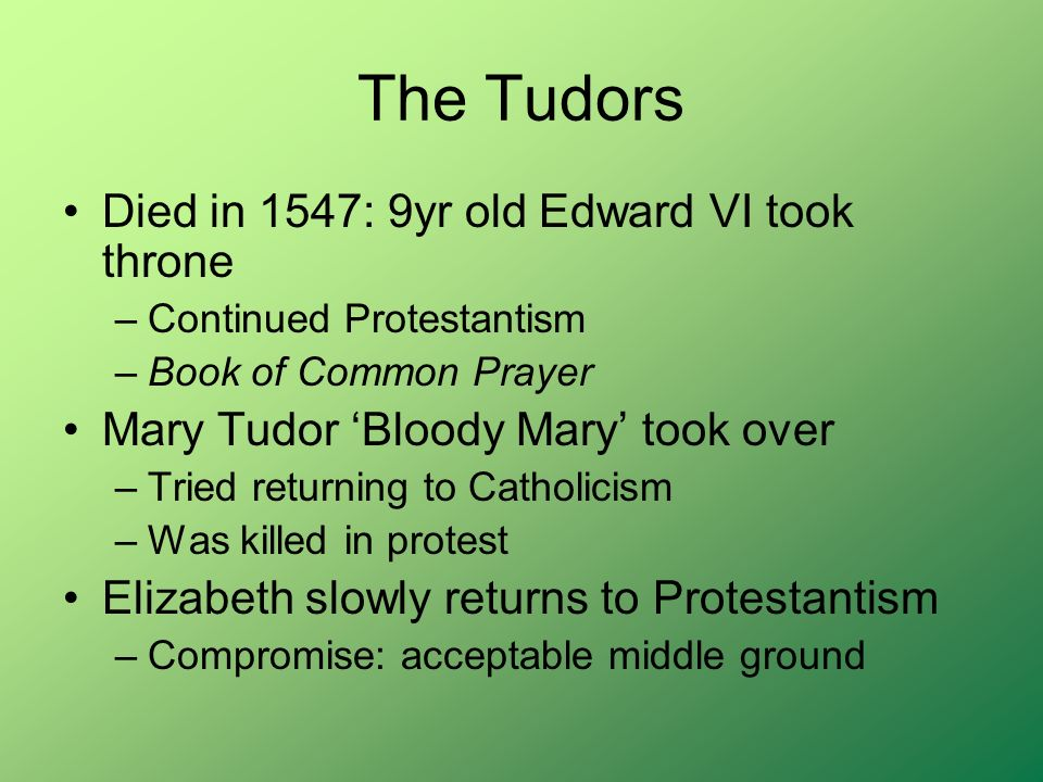 The Tudors Died in 1547: 9yr old Edward VI took throne –Continued Protestantism –Book of Common Prayer Mary Tudor Bloody Mary took over –Tried returning to Catholicism –Was killed in protest Elizabeth slowly returns to Protestantism –Compromise: acceptable middle ground