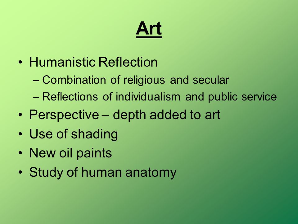 Art Humanistic Reflection –Combination of religious and secular –Reflections of individualism and public service Perspective – depth added to art Use of shading New oil paints Study of human anatomy