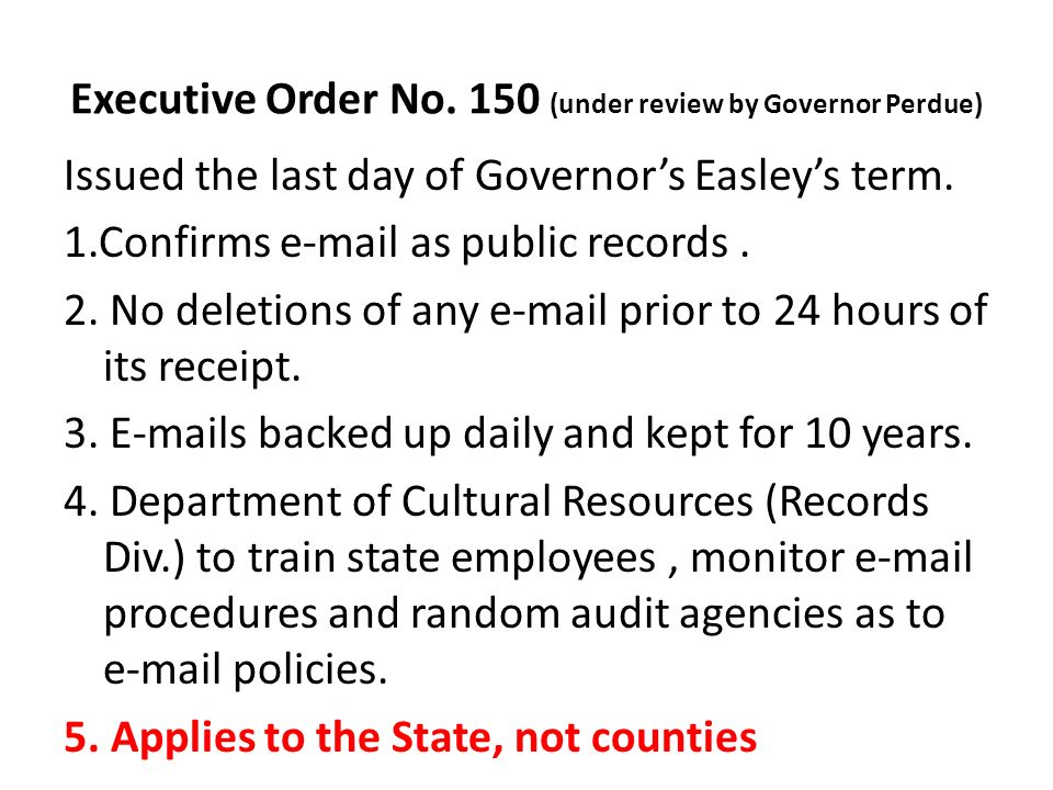 Executive Order No. 150 (under review by Governor Perdue) Issued the last day of Governors Easleys term. 1.Confirms e-mail as public records. 2. No de