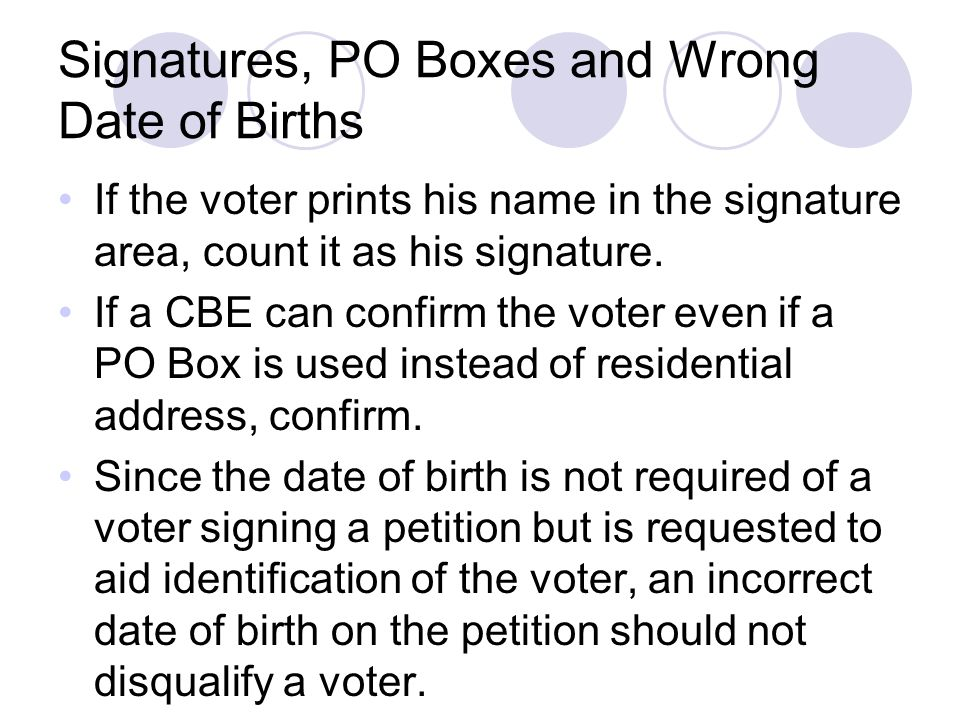 Signatures, PO Boxes and Wrong Date of Births If the voter prints his name in the signature area, count it as his signature.