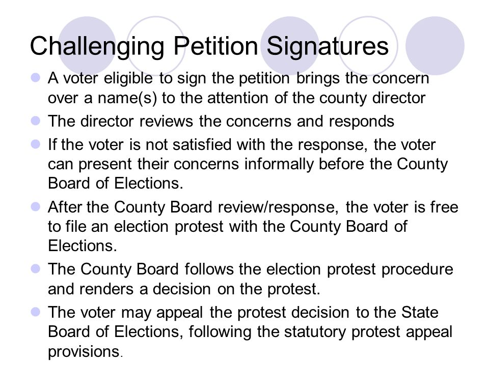 Challenging Petition Signatures A voter eligible to sign the petition brings the concern over a name(s) to the attention of the county director The director reviews the concerns and responds If the voter is not satisfied with the response, the voter can present their concerns informally before the County Board of Elections.