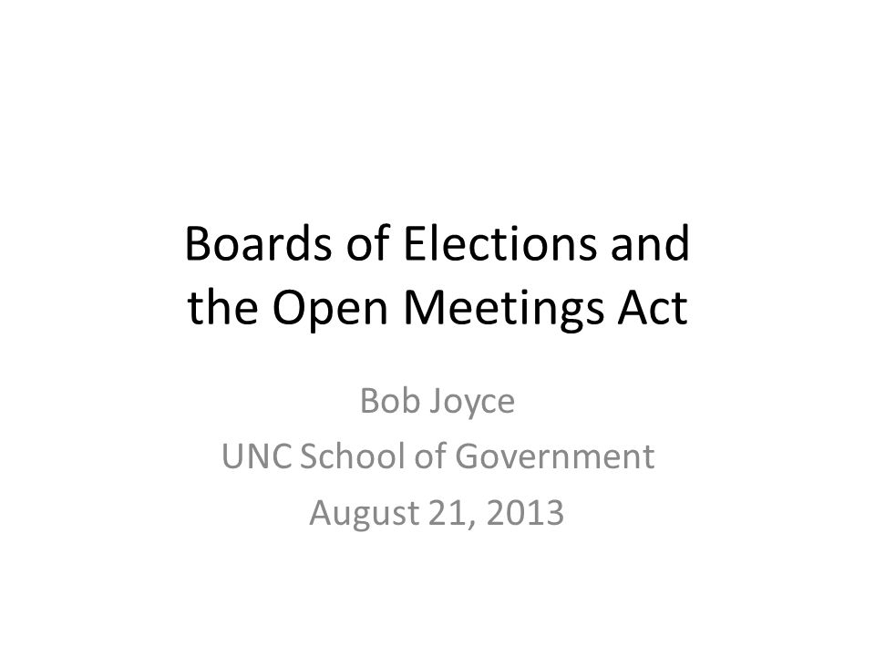 Boards of Elections and the Open Meetings Act Bob Joyce UNC School of Government August 21, 2013