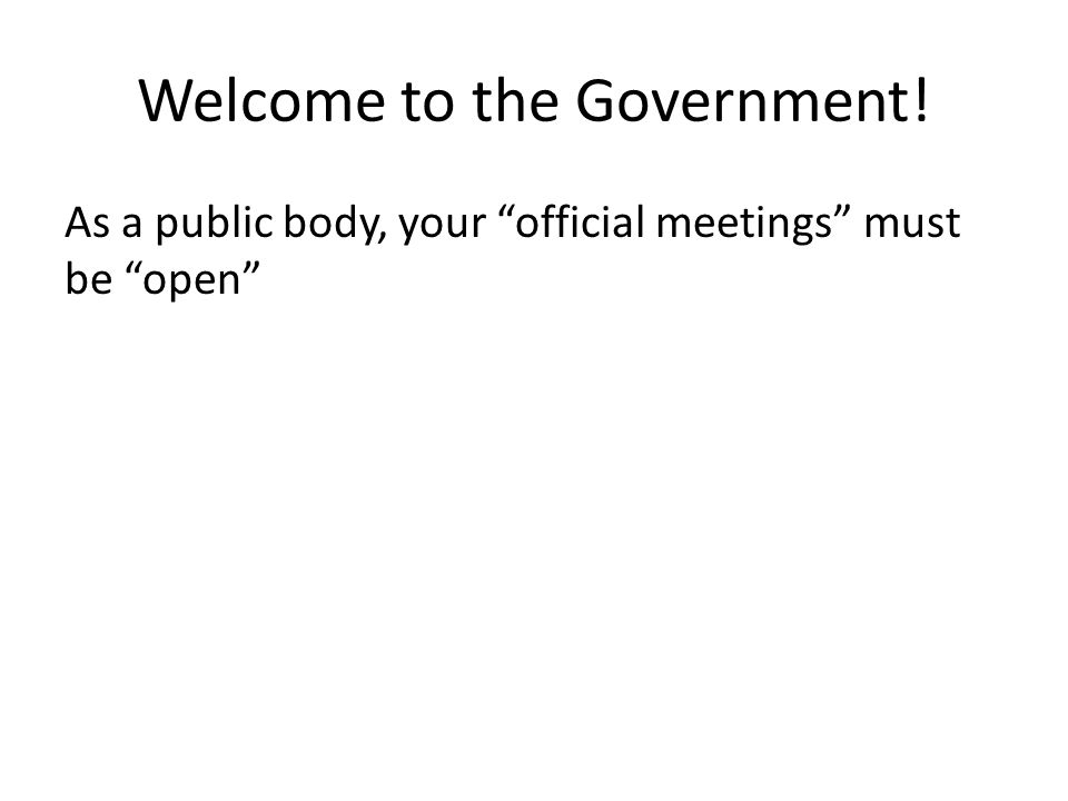 Welcome to the Government! As a public body, your official meetings must be open