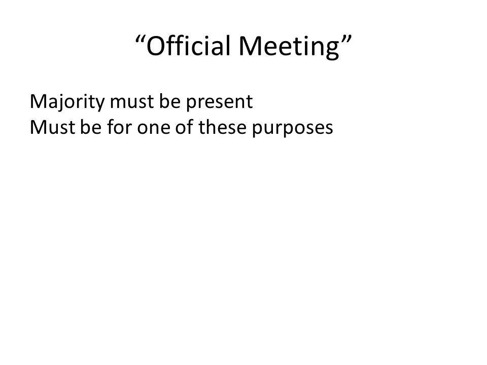 Official Meeting Majority must be present Must be for one of these purposes