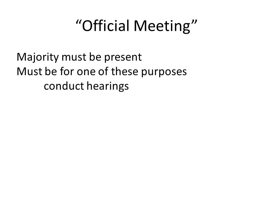 Official Meeting Majority must be present Must be for one of these purposes conduct hearings