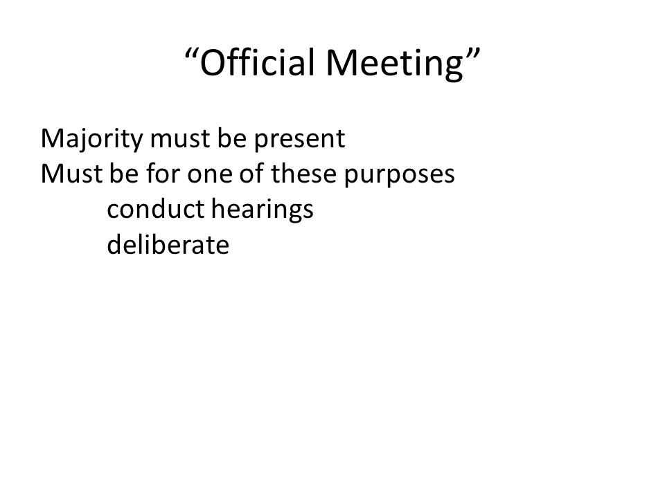 Official Meeting Majority must be present Must be for one of these purposes conduct hearings deliberate