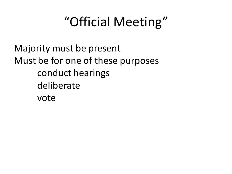 Official Meeting Majority must be present Must be for one of these purposes conduct hearings deliberate vote