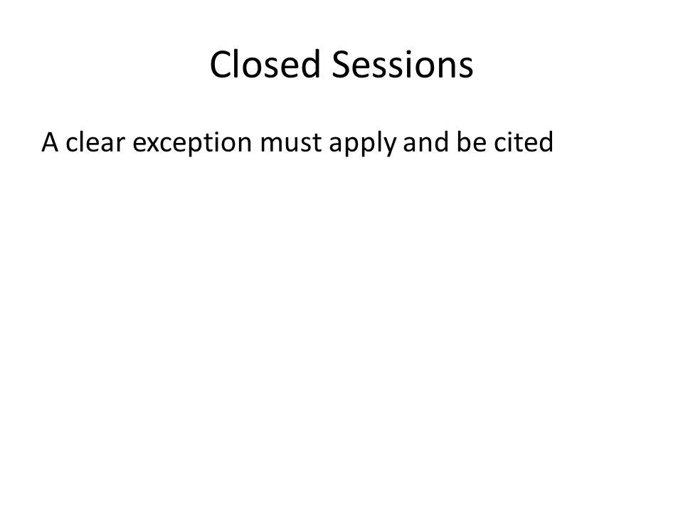 Closed Sessions A clear exception must apply and be cited