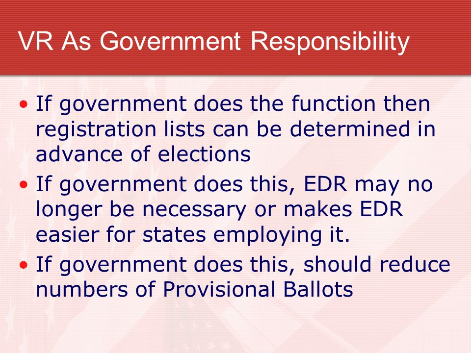 VR As Government Responsibility If government does the function then registration lists can be determined in advance of elections If government does this, EDR may no longer be necessary or makes EDR easier for states employing it.