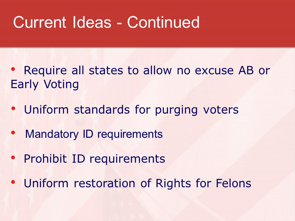 Require all states to allow no excuse AB or Early Voting Uniform standards for purging voters Mandatory ID requirements Prohibit ID requirements Uniform restoration of Rights for Felons Current Ideas - Continued