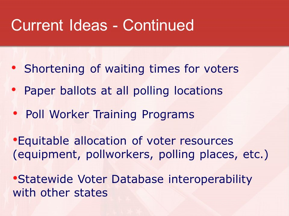 Shortening of waiting times for voters Paper ballots at all polling locations Poll Worker Training Programs Equitable allocation of voter resources (equipment, pollworkers, polling places, etc.) Statewide Voter Database interoperability with other states
