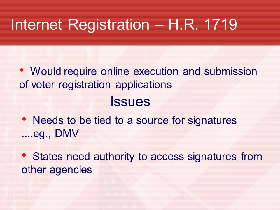 Internet Registration – H.R. 1719 Would require online execution and submission of voter registration applications Needs to be tied to a source for si