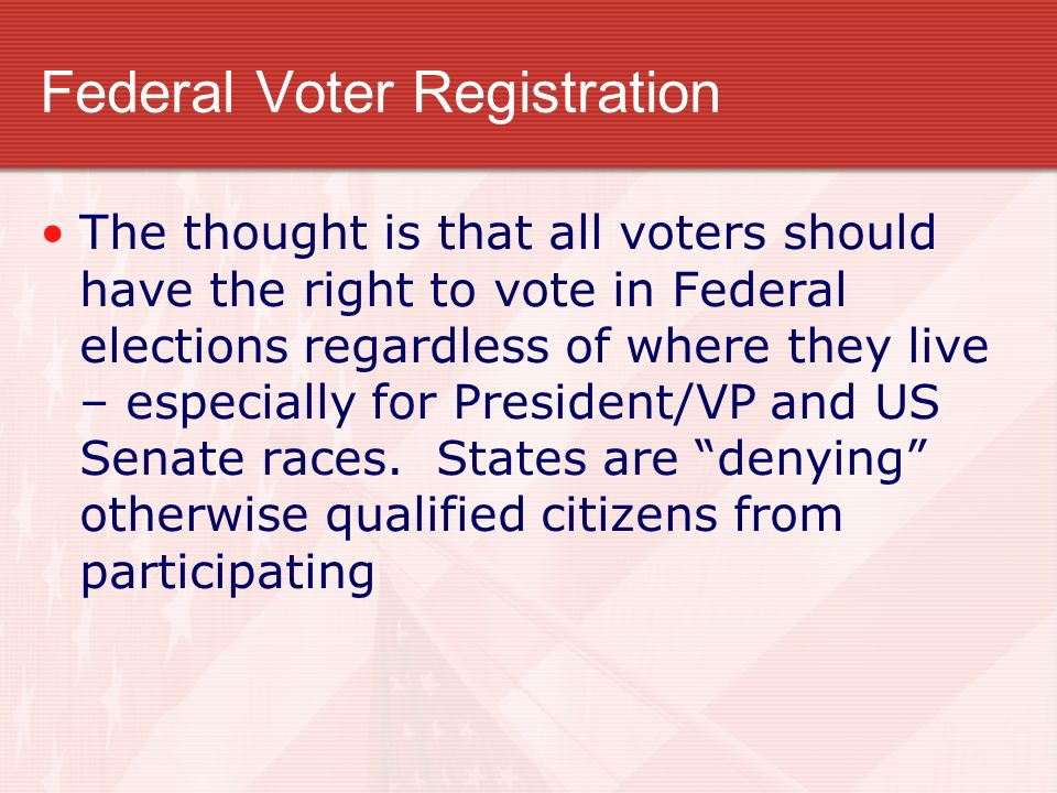 Federal Voter Registration The thought is that all voters should have the right to vote in Federal elections regardless of where they live – especially for President/VP and US Senate races.