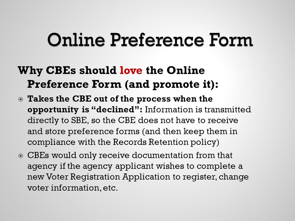 Why CBEs should love the Online Preference Form (and promote it): Takes the CBE out of the process when the opportunity is declined: Information is transmitted directly to SBE, so the CBE does not have to receive and store preference forms (and then keep them in compliance with the Records Retention policy) CBEs would only receive documentation from that agency if the agency applicant wishes to complete a new Voter Registration Application to register, change voter information, etc.