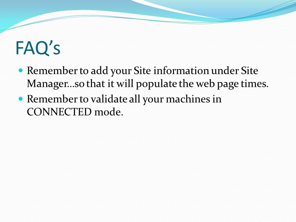FAQs Remember to add your Site information under Site Manager…so that it will populate the web page times. Remember to validate all your machines in C