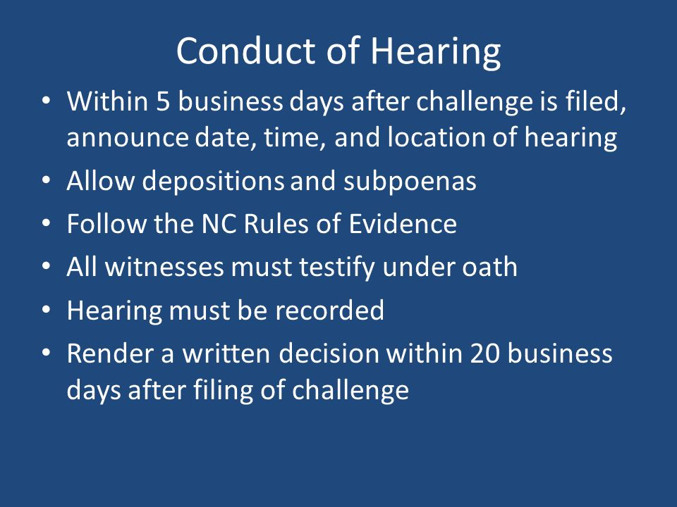 Conduct of Hearing Within 5 business days after challenge is filed, announce date, time, and location of hearing Allow depositions and subpoenas Follow the NC Rules of Evidence All witnesses must testify under oath Hearing must be recorded Render a written decision within 20 business days after filing of challenge