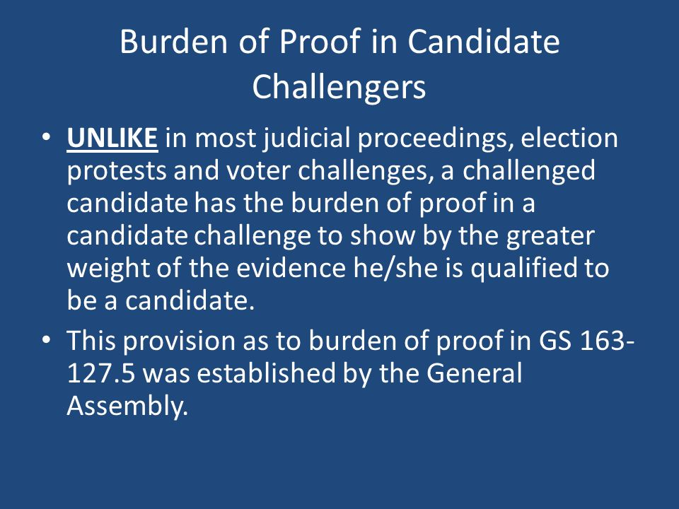Burden of Proof in Candidate Challengers UNLIKE in most judicial proceedings, election protests and voter challenges, a challenged candidate has the burden of proof in a candidate challenge to show by the greater weight of the evidence he/she is qualified to be a candidate.