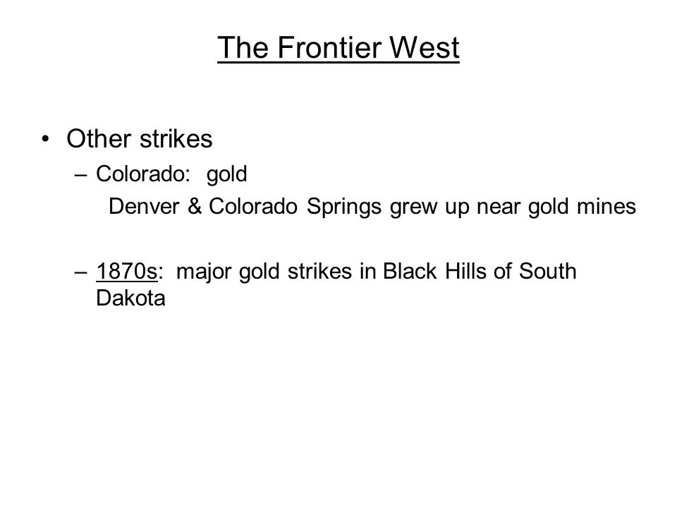 The Frontier West Other strikes –Colorado: gold Denver & Colorado Springs grew up near gold mines –1870s: major gold strikes in Black Hills of South D