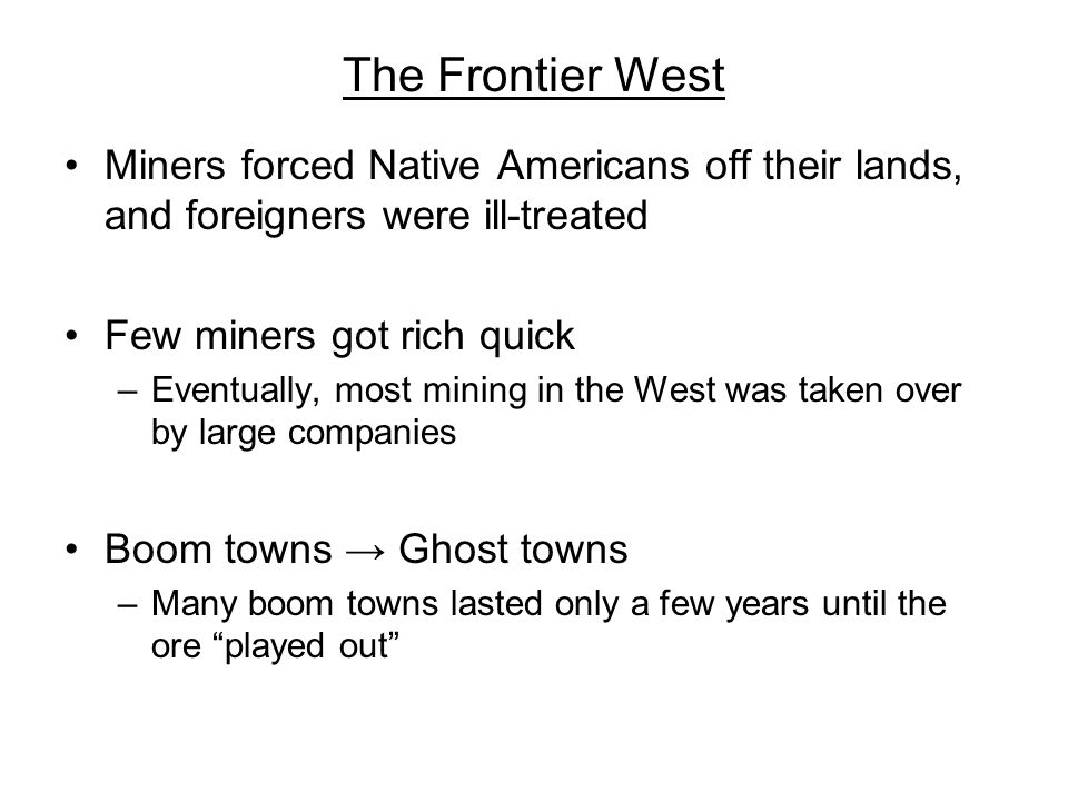The Frontier West Miners forced Native Americans off their lands, and foreigners were ill-treated Few miners got rich quick –Eventually, most mining i