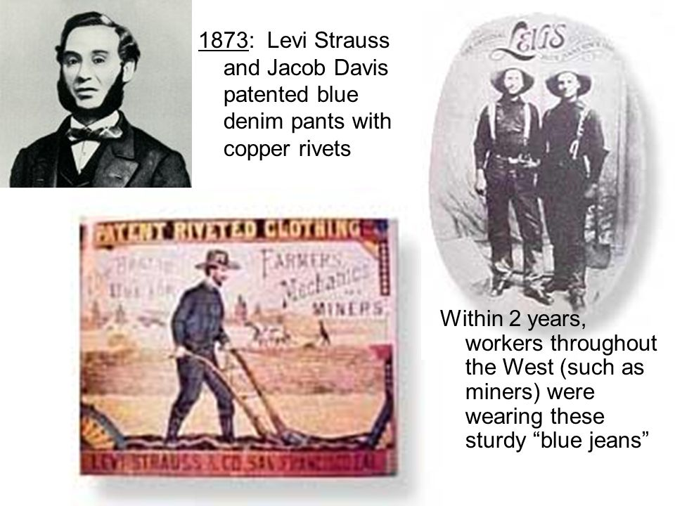 1873: Levi Strauss and Jacob Davis patented blue denim pants with copper rivets Within 2 years, workers throughout the West (such as miners) were wear