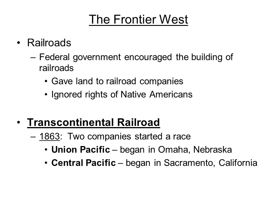 The Frontier West Railroads –Federal government encouraged the building of railroads Gave land to railroad companies Ignored rights of Native American