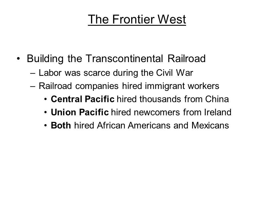 The Frontier West Building the Transcontinental Railroad –Labor was scarce during the Civil War –Railroad companies hired immigrant workers Central Pa