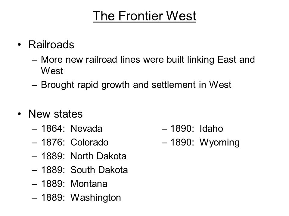 The Frontier West Railroads –More new railroad lines were built linking East and West –Brought rapid growth and settlement in West New states –1864: N