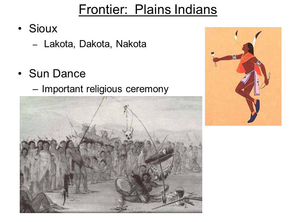 Frontier: Plains Indians Sioux – Lakota, Dakota, Nakota Sun Dance –Important religious ceremony