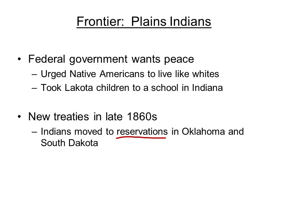 Frontier: Plains Indians Federal government wants peace –Urged Native Americans to live like whites –Took Lakota children to a school in Indiana New t