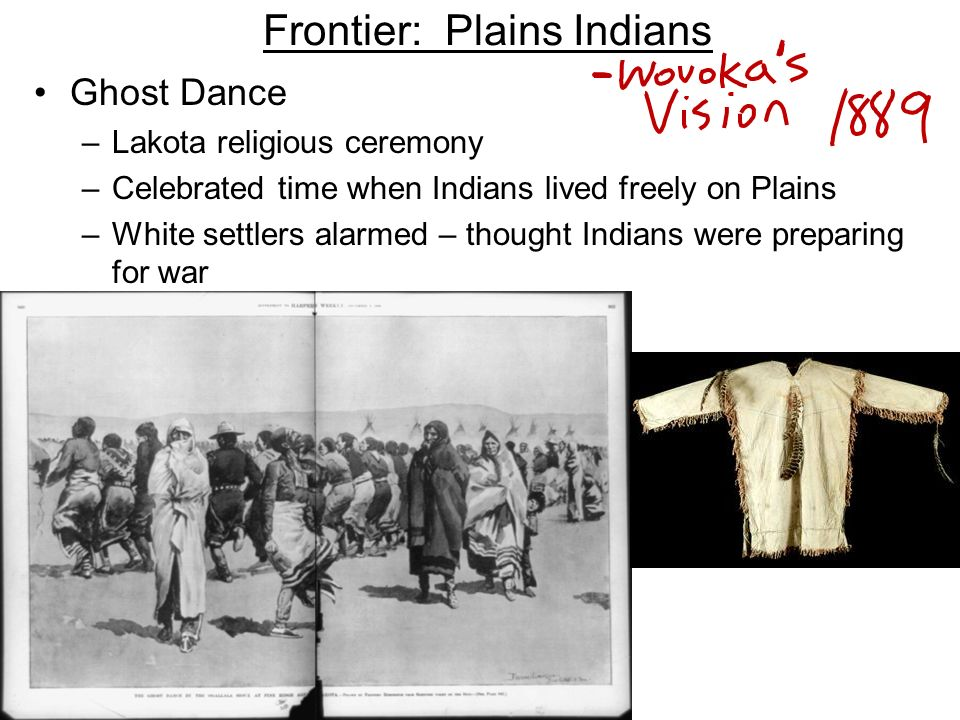 Frontier: Plains Indians Ghost Dance –Lakota religious ceremony –Celebrated time when Indians lived freely on Plains –White settlers alarmed – thought