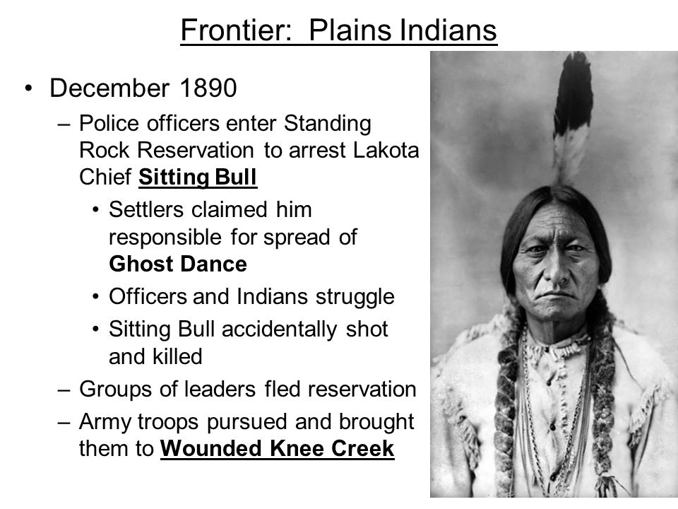 Frontier: Plains Indians December 1890 –Police officers enter Standing Rock Reservation to arrest Lakota Chief Sitting Bull Settlers claimed him respo