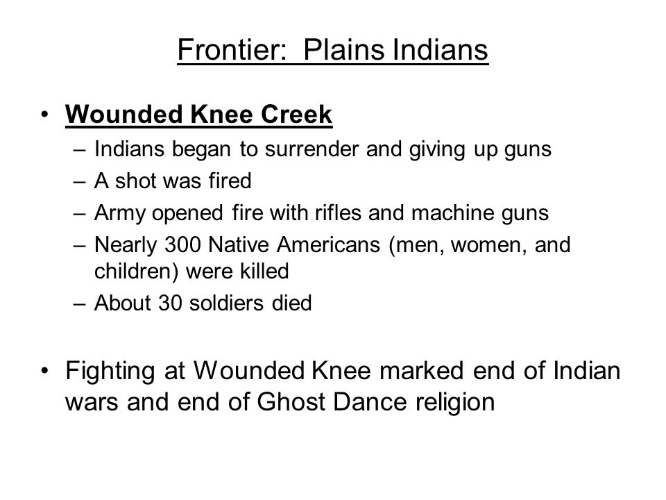 Frontier: Plains Indians Wounded Knee Creek –Indians began to surrender and giving up guns –A shot was fired –Army opened fire with rifles and machine