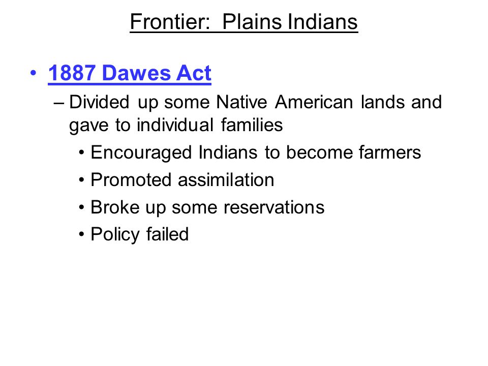 Frontier: Plains Indians 1887 Dawes Act –Divided up some Native American lands and gave to individual families Encouraged Indians to become farmers Pr