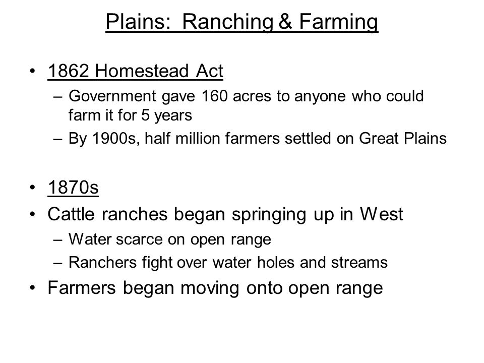 Plains: Ranching & Farming 1862 Homestead Act –Government gave 160 acres to anyone who could farm it for 5 years –By 1900s, half million farmers settl