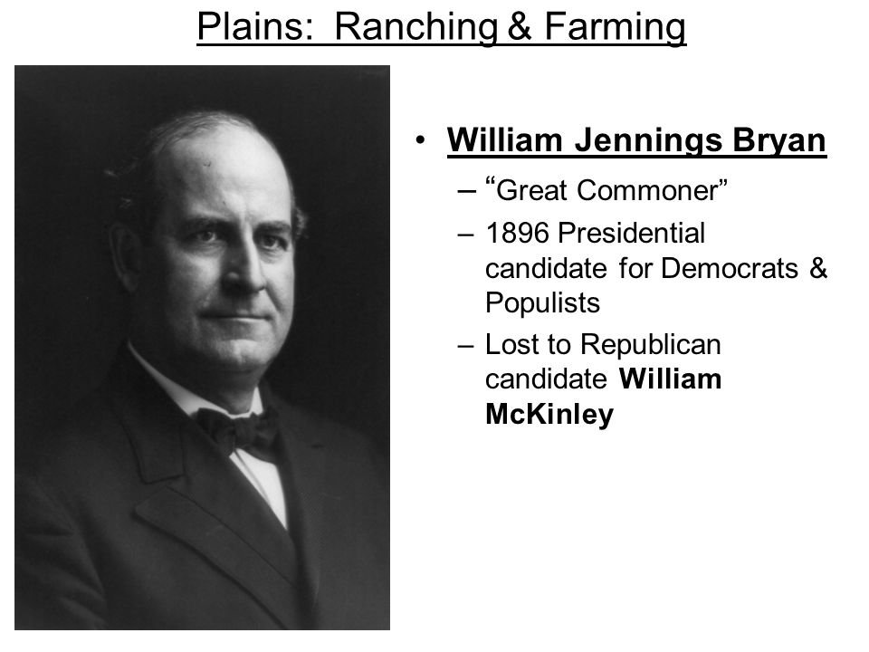 Plains: Ranching & Farming William Jennings Bryan – Great Commoner –1896 Presidential candidate for Democrats & Populists –Lost to Republican candidat