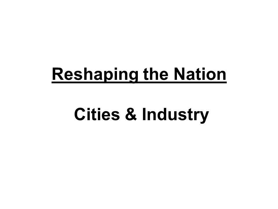 Reshaping the Nation Cities & Industry