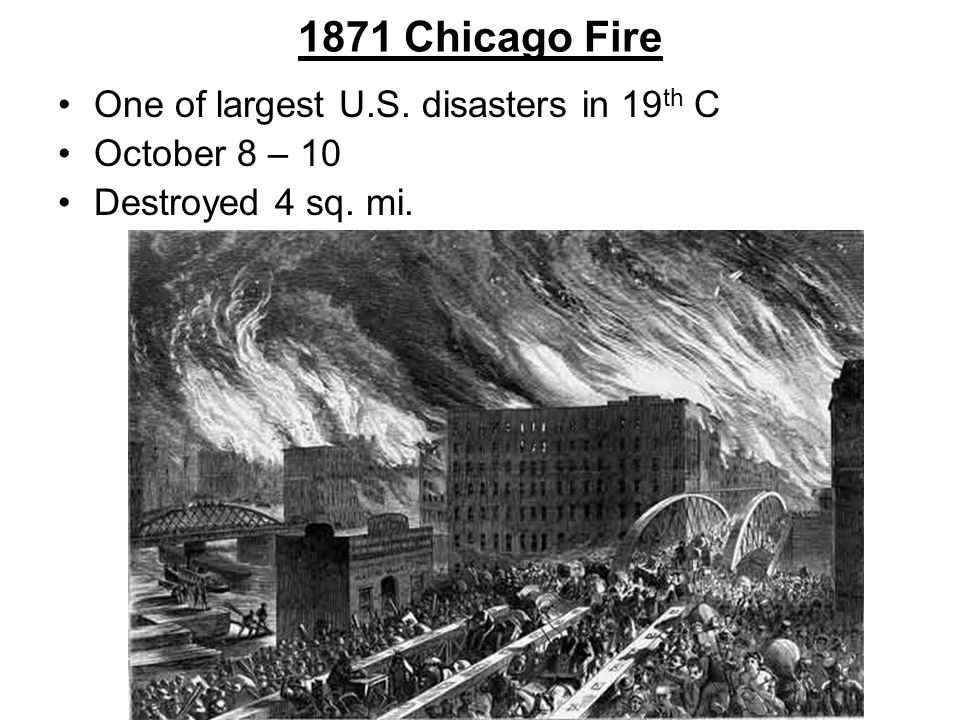 1871 Chicago Fire One of largest U.S. disasters in 19 th C October 8 – 10 Destroyed 4 sq. mi.