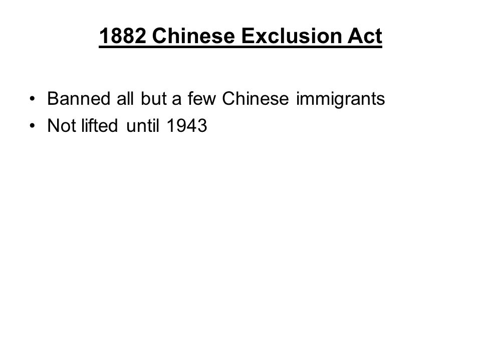 1882 Chinese Exclusion Act Banned all but a few Chinese immigrants Not lifted until 1943
