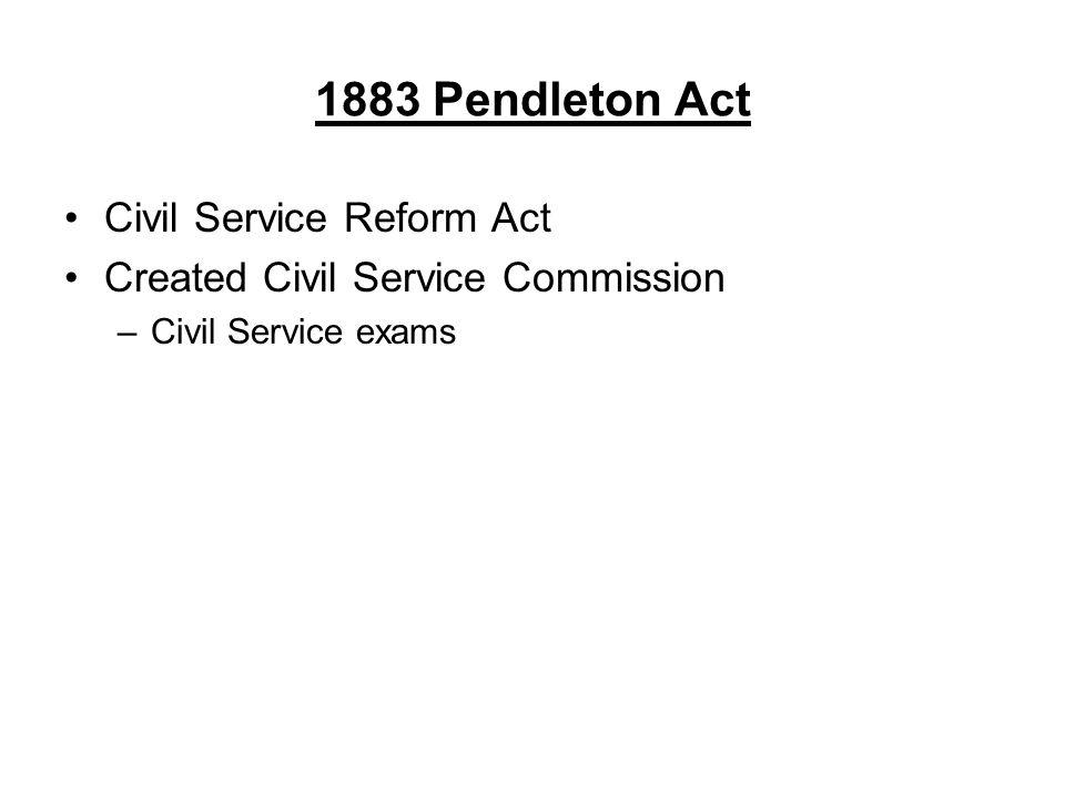 1883 Pendleton Act Civil Service Reform Act Created Civil Service Commission –Civil Service exams