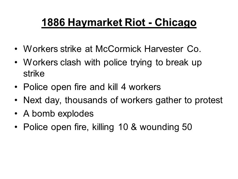 1886 Haymarket Riot - Chicago Workers strike at McCormick Harvester Co. Workers clash with police trying to break up strike Police open fire and kill