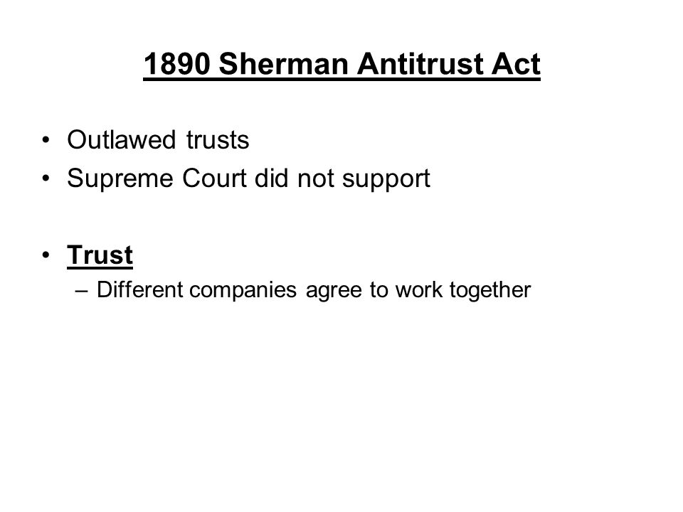 1890 Sherman Antitrust Act Outlawed trusts Supreme Court did not support Trust –Different companies agree to work together