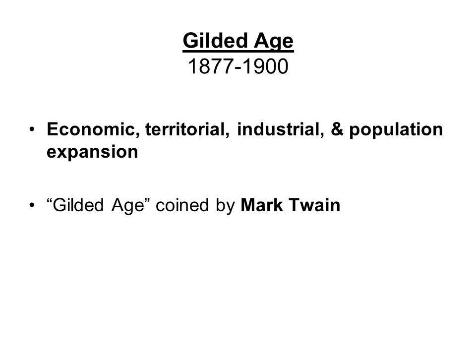 Economic, territorial, industrial, & population expansion Gilded Age coined by Mark Twain Gilded Age 1877-1900