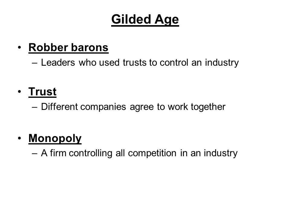 Gilded Age Robber barons –Leaders who used trusts to control an industry Trust –Different companies agree to work together Monopoly –A firm controllin