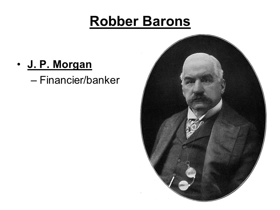 Robber Barons J. P. Morgan –Financier/banker