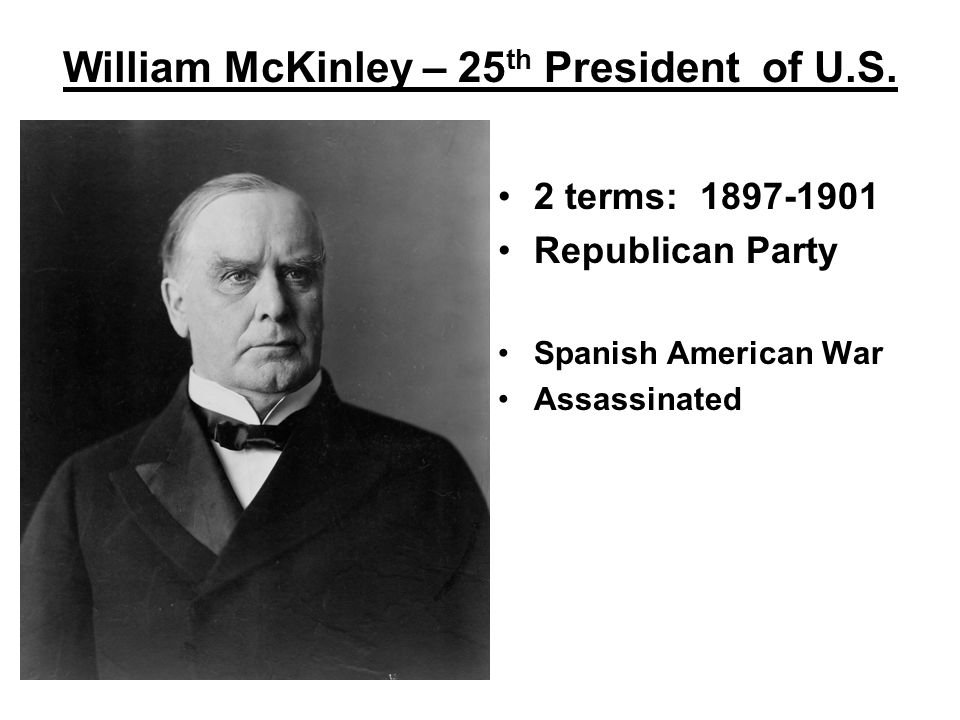 William McKinley – 25 th President of U.S. 2 terms: 1897-1901 Republican Party Spanish American War Assassinated